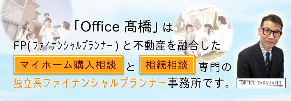 「Office髙橋」はFP(ファイナンシャルプランナー)と不動産を融合したマイホーム購入相談と相続相談専門の独立系ファイナンシャルプランナー事務所です。