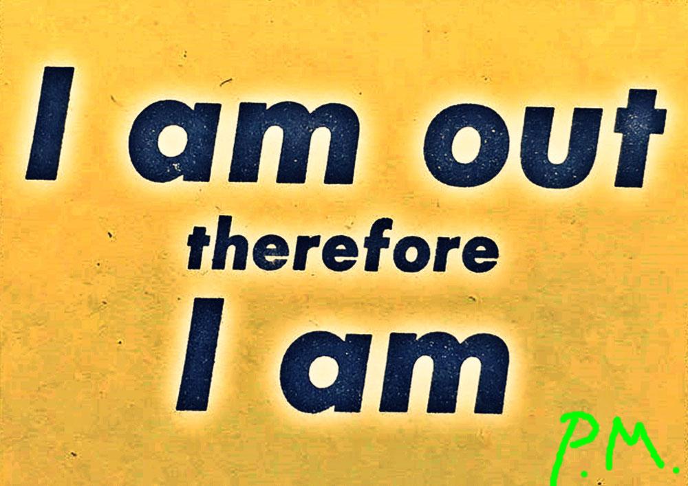 Pedro Meier Zitat – »I Am Out Therefore I Am« – 2019 by © Pedro Meier Multimedia Artist Ateliers: Gerhard Meier-Weg Niederbipp alias Amrain, Kunsthalle Olten Offspace, Atelier am Golf von Siam Thailand, Bangkok Art Club BACC. Visarte Lexikon SIKART Zürich