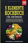 5-Elemente-Kochbuch für Anfänger! Gesund kochen nach der chinesischen Ernährungslehre mit 150 abwechslungsreichen Rezepten