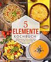5-Elemente-Kochbuch 100 Rezepte zur Stärkung von Körper & Geist nach den Erkenntnissen der Traditionellen Chinesischen