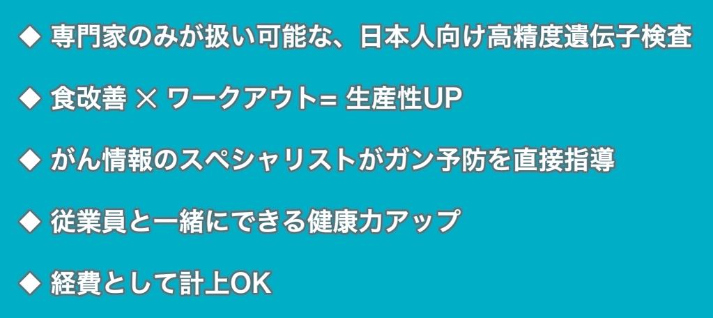 サービスの特徴:専門家のみが扱い可能な、日本人向け高精度遺伝子検査/食事改善✕ワークアウト=生産性UP/がん情報のスペシャリストがガン予防を直接指導/従業員と一緒にできる健康力アップ/経費として計上OK