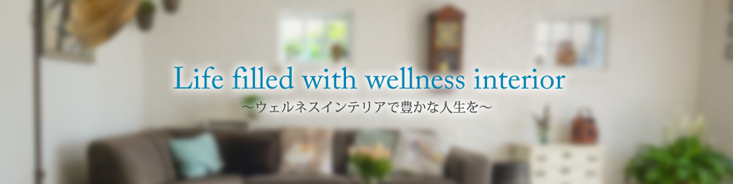 Life filled with wellness interior 〜ウェルネスインテリアで豊かな⼈⽣を〜