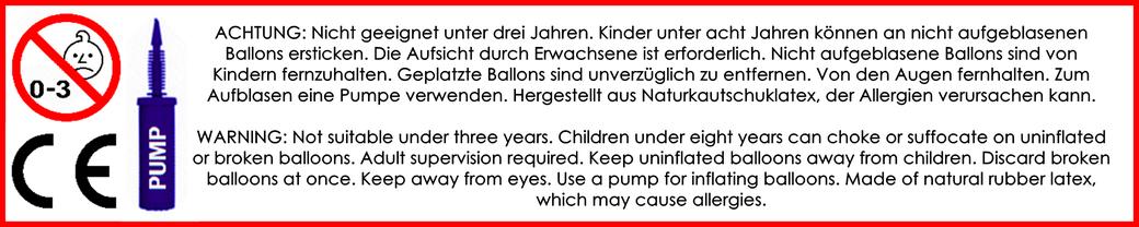 ACHTUNG: Nicht geeignet unter drei Jahren. Kinder unter acht Jahren können an nicht aufgeblasenen Ballons ersticken. Die Aufsicht durch Erwachsene ist erforderlich. Nicht aufgeblasene Ballons sind von Kindern fernzuhalten. Geplatzte Ballons sind unverzügl