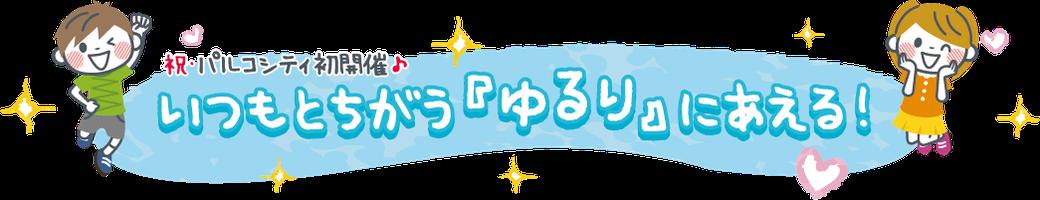 祝・パルコシティ初開催♪ いつもとちがう「ゆるり」にあえる!