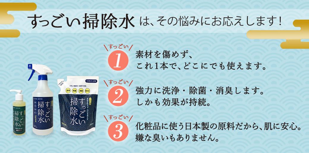すっごい掃除水は、その悩みにお応えします! すっごい1・素材を傷めず、これ1本で、どこにでも使えます。 すっごい2・強力に洗浄・除菌・消臭します。しかも効果が持続。 すっごい3・化粧品に使う日本製の原料だから、肌に安心。嫌な臭いもありません。
