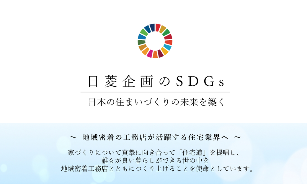 日菱企画のSDGs,日本の住まいづくりの未来を築く,地域密着の工務店が活躍する住宅業界へ ,家づくりについて真摯に向き合って「住宅道」を提唱し、 誰もが良い暮らしができる世の中を 地域密着工務店とともにつくり上げることを使命としています。