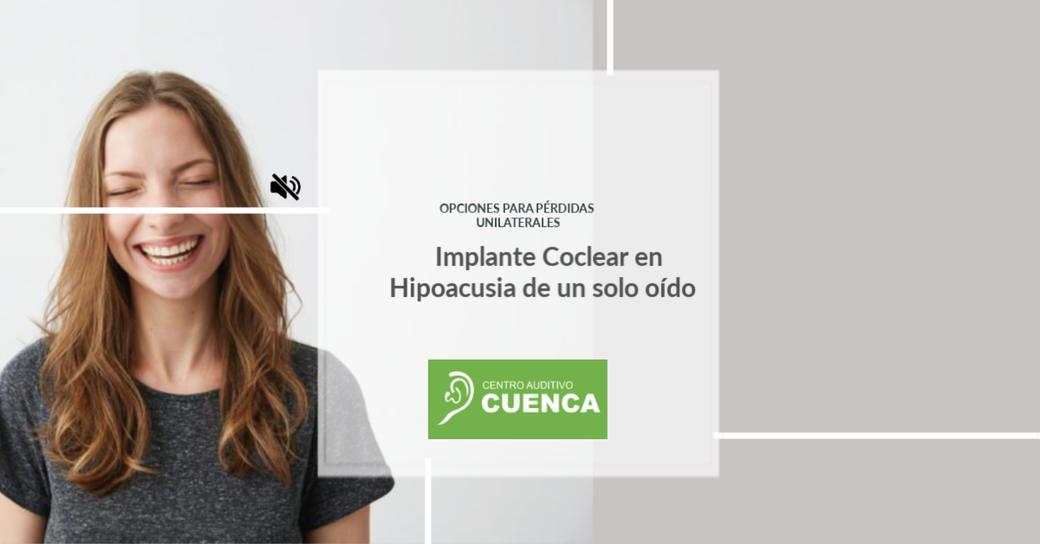 Hipoacusia unilateral, o de un solo oído. Opciones para este tipo de pérdidas. Implante Coclear, sistema cros, implante osteointegrado.