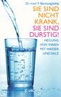 Dr. med. F. Batmanghelidj: Sie sind nicht krank, Sie sind durstig - Heilung von Innen mit Wasser und Salz