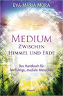 Medium zwischen Himmel und Erde: Das Handbuch für feinfühlige, mediale Menschen