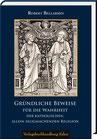 Bellarmin, Robert: Gründliche Beweise für die Wahrheit der katholischen, allein seligmachenden Religion.