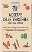 Moderne Selbstversorger - Leben ohne Pestizide Wie Sie anhand der Permakultur ganzjährig Obst und Gemüse anbauen, Hühner halten, Lebensmittel haltbar machen und nachhaltig leben