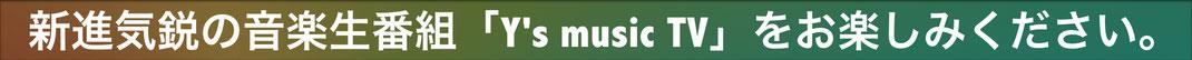 新進気鋭の音楽生番組「Y's music TV」をお楽しみください。