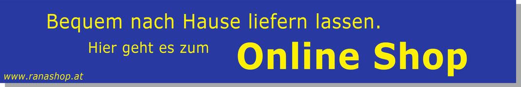 Hier klicken, und bequem von zu Hause aus bestellen. Hier geht es zum Online Shop www.ranashop.at
