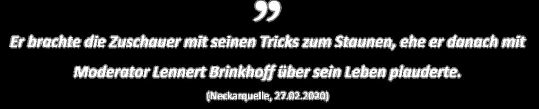 Er brachte die Zuschauer mit seinen Tricks zum Staunen, ehe er danach mit Moderator Lennert Brinkhoff über sein Leben plauderte. (Neckarquelle, 27.02.2020)