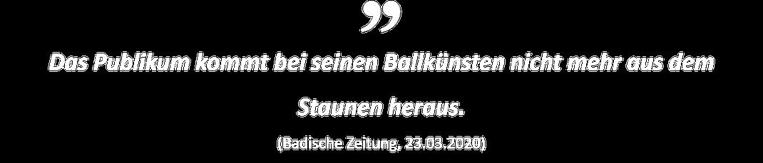 Das Publikum kommt bei seinen Ballkünsten nicht mehr aus dem Stauenen heraus. (Badische Zeitung, 23.03.2020)