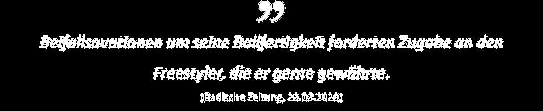 Beifallsovationen um seine Ballfertigkeit forderten Zugabe an den Freestyler, die er gerne gewährte. (Badische Zeitung, 23.03.2020)