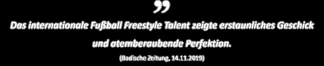 Das internationale Fußball Freestyle Talent zeigte erstaunliches Geschick und atemberaubende Perfektion. (Badische Zeitung, 14.11.2019)