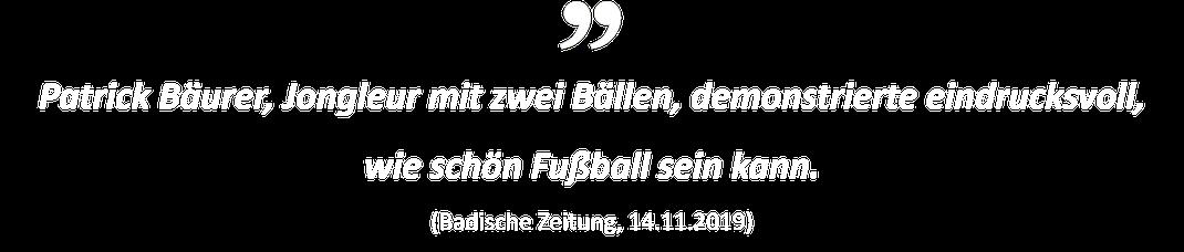 Patrick Bäurer, Jongleur mit zwei Bällen, demonstrierte eindrucksvoll, wie schön Fußball sein kann. (Badische Zeitung, 14.11.2019)