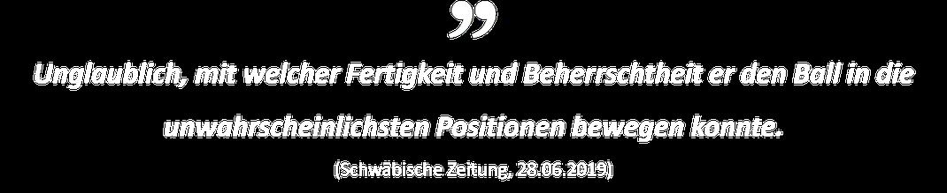 Unglaublich, mit welcher Fertigkeit und Beherrschtheit er den Ball in die unwahrscheinlichsten Positionen bewegen konnte. (Schwäbische Zeitung, 28.06.2019))