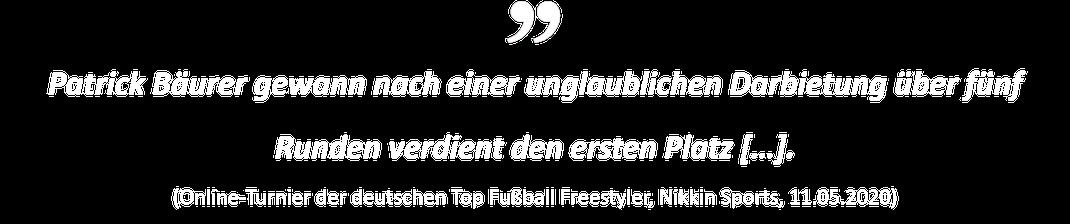Patrick Bäurer gewann nach einer unglaublichen Darbietung über fünf Runden verdient den ersten Platz […]. (Online-Turnier der deutschen Top Fußball Freestyler, Nikkin Sports, 11.05.2020)