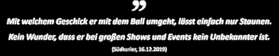 Mit welchem Geschick er mit dem Ball umgeht, lässt einfach nur Staunen. Kein Wunder, dass er bei großen Shows und Events kein Unbekannter ist. (Südkurier, 16.12.2019)