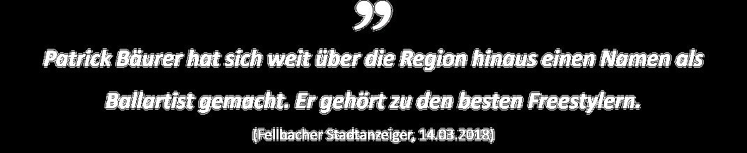 Patrick Bäurer hat sich weit über die Region hinaus einen Namen als Ballartist gemacht. Er gehört zu den besten Freestylern. (Fellbacher Stadtanzeiger, 14.03.2018)