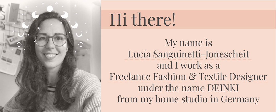 My name is  Lucía Sanguinetti-Jonescheit and I work as a  Freelance Fashion & Textile Designer under the name DEINKI  from my home studio in Germany