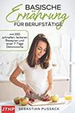 Basische Ernährung für Berufstätige mit 150 schnellen, leckeren Rezepten und einer 7-Tage Detoxwoche