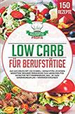 Low Carb für Berufstätige Das Kochbuch mit 150 schnell gemachten leckeren Rezepten! Gesunde Ernährung zum Abnehmen für effektive Fettverbrennung inkl. 30 Tage Ernährungsplan +