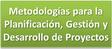 Metodologías para la Planificación, Gestión y Desarrollo de Proyectos