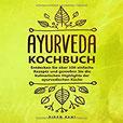 Ayurveda Kochbuch Entdecken Sie über 100 einfache Rezepte und genießen Sie die kulinarischen Highlights der ayurvedischen Küche
