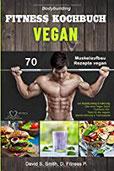 Bodybuilding VEGAN FITNESS Kochbuch 70 Muskelaufbau Rezepte vegan zur Bodybuilding Ernährung. Das neue Vegan Sport Kochbuch inkl. Tipps für die vegane Sporternährung &