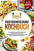 Fructoseintoleranz Kochbuch 111 gesunde und leckere Rezepte bei Fructoseintoleranz und Fructosemalabsorbation. Inklusive 14 Tage Ernährungsplan für Einsteiger.
