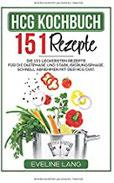 HCG Kochbuch 151 Rezepte Die 151 leckersten Rezepte für die Diätphase und Stabilisierungsphase. Schnell abnehmen mit der HCG Diät.