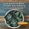 Das Autoimmun Paleo-Kochbuch Das erfolgreiche Protokoll bei Allergien, Hashimoto, Zöliakie und weiteren chronischen Krankheiten