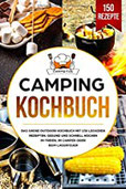 Camping Kochbuch Das große Outdoor Kochbuch mit 150 leckeren Rezepten. Gesund und schnell kochen im Freien, im Camper oder beim Lagerfeuer.