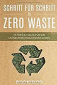 Schritt für Schritt zu Zero Waste 111 Tipps und Tricks für ein umweltfreundlicheres Leben (Ein Praxisbuch zur Zero Waste Küche, Naturkosmetik, fürs Baby etc.)