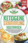 Ketogene Ernährung Vegetarisch Vegetarisches Kochbuch mit 150 leckeren ketogenen Rezepten für eine erfolgreiche Keto Diät. Zuckerfrei gesund abnehmen inkl. 14 Tage Ernährungsplan +