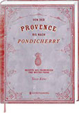 Von der Provence bis nach Pondicherry Rezepte aus Frankreich und weiter Ferne 165 Rezepte