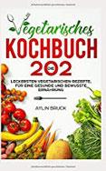 Vegetarisches Kochbuch Die 202 leckersten vegetarischen Rezepte, für eine gesunde und bewusste Ernährung.