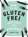 How to be glutenfrei and Keep Your Friends Das glutenfreie Kochbuch mit Rezepten & Tipps rund um eine ausgewogene Ernährung ohne Gluten (Zöliakie, Nahrungsmittelunverträglichkeit)