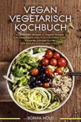 VEGAN VEGETARISCH KOCHBUCH Vegetarische Rezepte & Vegane Rezepte Für Anfänger und Fortgeschrittene - Gesunde Schnelle Küche - Für Berufstätige und Faule