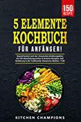 5-Elemente-Kochbuch für Anfänger! Gesund kochen nach der chinesischen Ernährungslehre mit 150 Rezepten