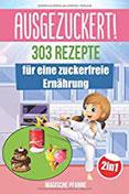 AUSGEZUCKERT! 303 Rezepte für eine zuckerfreie Ernährung Zuckerfrei kochen & abnehmen + Zuckerfrei mit Kindern für die ganze Familie Das große 2in1 Kochbuch für eine gesunde Ernährung