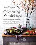 Celebrating Whole Food Mit über 150 veganen und vegetarischen Rezepten aus Amy Chaplins bunter und köstlicher Vollwertküche