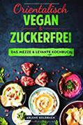Orientalisch vegan & zuckerfrei Das Mezze & Levante Kochbuch Nahostküche aus Ägypten Israel Palästina Jordanien Libanon Syrien Türkei