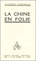 Albert Londres : La Chine en folie. Une description de la Chine en 1922, soumise aux seigneurs de guerre.