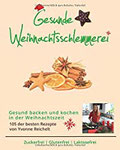 Gesunde Weihnachtsschlemmerei - Gesund kochen und backen in der Weihnachtszeit 105 der besten Rezepte von Yvonne Reichelt - Zuckerfrei, Glutenfrei, Laktosefrei