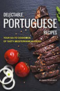 Delectable Portuguese Recipes Your Go-To Cookbook of Tasty Mediterranean Ideas! (English Edition)