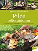 Pilze selbst anbauen Das Praxisbuch für Biogarten, Balkon, Küche, Keller